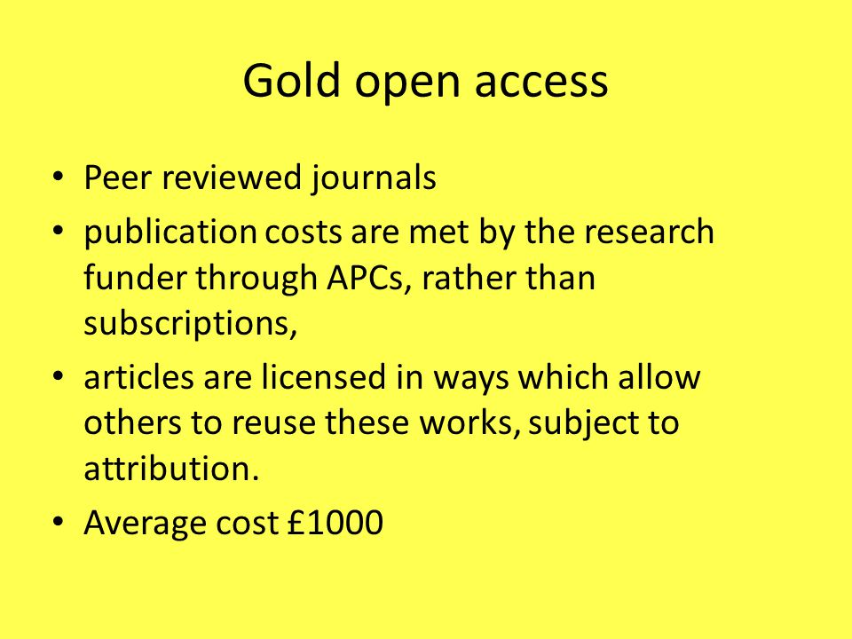 Gold open access Peer reviewed journals publication costs are met by the research funder through APCs, rather than subscriptions, articles are licensed in ways which allow others to reuse these works, subject to attribution.