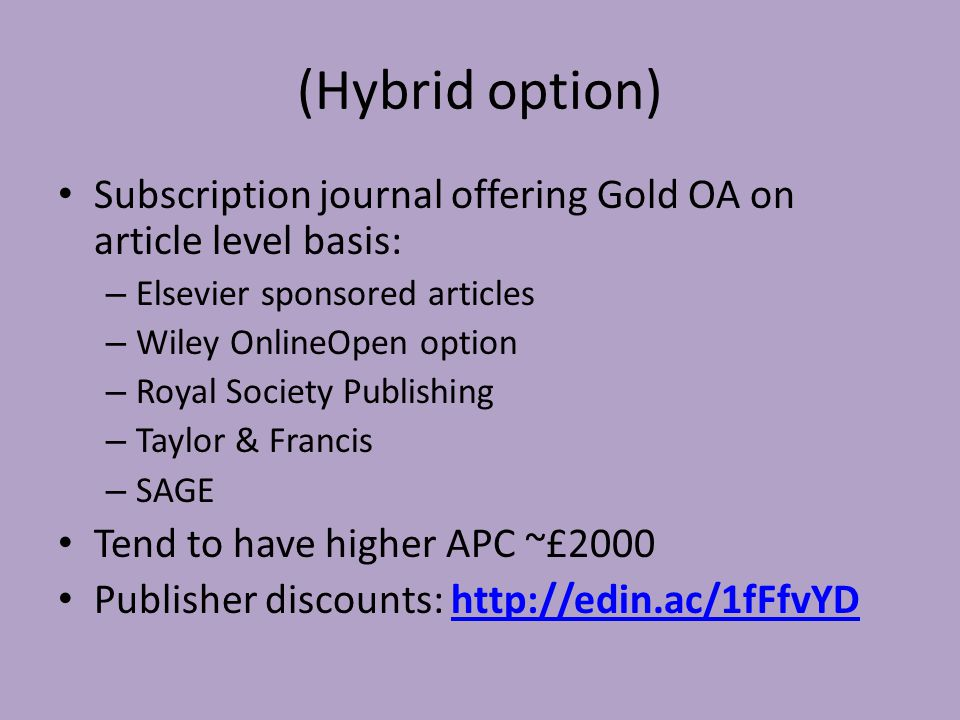 (Hybrid option) Subscription journal offering Gold OA on article level basis: – Elsevier sponsored articles – Wiley OnlineOpen option – Royal Society Publishing – Taylor & Francis – SAGE Tend to have higher APC ~£2000 Publisher discounts: http://edin.ac/1fFfvYDhttp://edin.ac/1fFfvYD