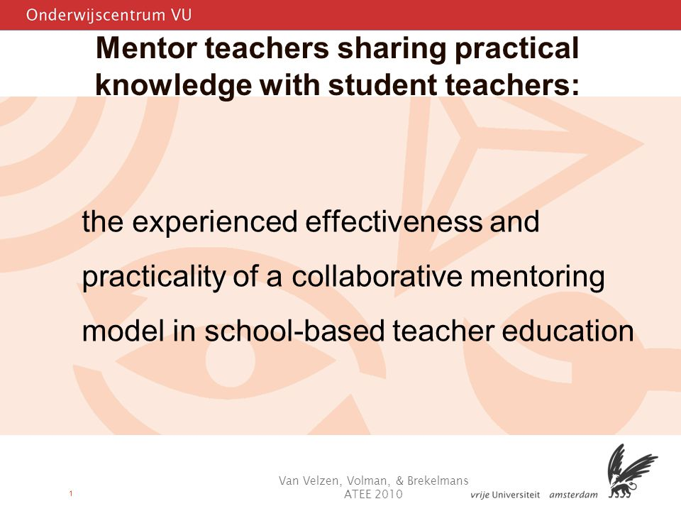 1 Mentor teachers sharing practical knowledge with student teachers: the experienced effectiveness and practicality of a collaborative mentoring model in school-based teacher education Van Velzen, Volman, & Brekelmans ATEE 2010