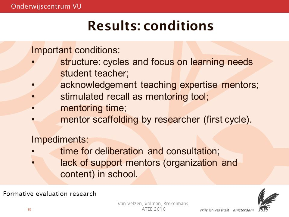 10 Results: conditions Important conditions: structure: cycles and focus on learning needs student teacher; acknowledgement teaching expertise mentors; stimulated recall as mentoring tool; mentoring time; mentor scaffolding by researcher (first cycle).
