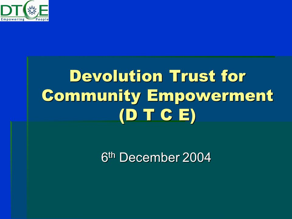 Devolution Trust for Community Empowerment (D T C E) 6 th December 2004