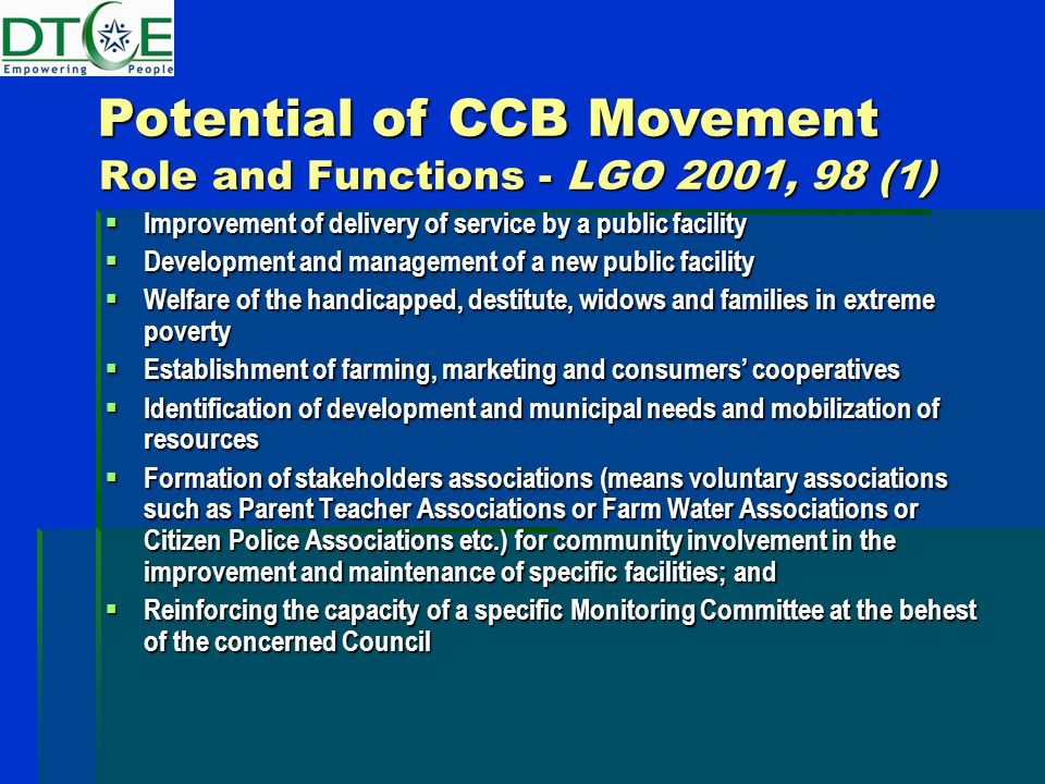 Role and Functions - LGO 2001, 98 (1)  Improvement of delivery of service by a public facility  Development and management of a new public facility  Welfare of the handicapped, destitute, widows and families in extreme poverty  Establishment of farming, marketing and consumers' cooperatives  Identification of development and municipal needs and mobilization of resources  Formation of stakeholders associations (means voluntary associations such as Parent Teacher Associations or Farm Water Associations or Citizen Police Associations etc.) for community involvement in the improvement and maintenance of specific facilities; and  Reinforcing the capacity of a specific Monitoring Committee at the behest of the concerned Council Potential of CCB Movement