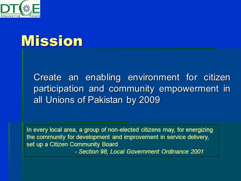 Mission Create an enabling environment for citizen participation and community empowerment in all Unions of Pakistan by 2009 Create an enabling environment for citizen participation and community empowerment in all Unions of Pakistan by 2009 In every local area, a group of non-elected citizens may, for energizing the community for development and improvement in service delivery, set up a Citizen Community Board - Section 98, Local Government Ordinance 2001