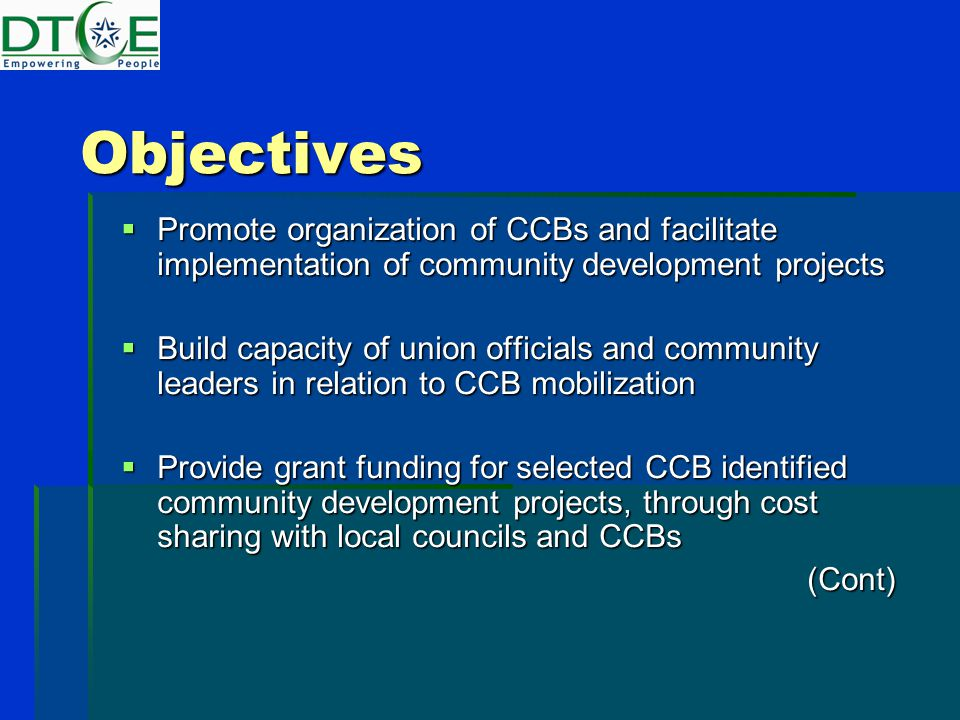 Objectives  Promote organization of CCBs and facilitate implementation of community development projects  Build capacity of union officials and community leaders in relation to CCB mobilization  Provide grant funding for selected CCB identified community development projects, through cost sharing with local councils and CCBs (Cont)