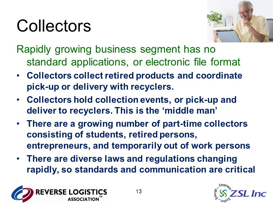 13 Collectors Rapidly growing business segment has no standard applications, or electronic file format Collectors collect retired products and coordinate pick-up or delivery with recyclers.