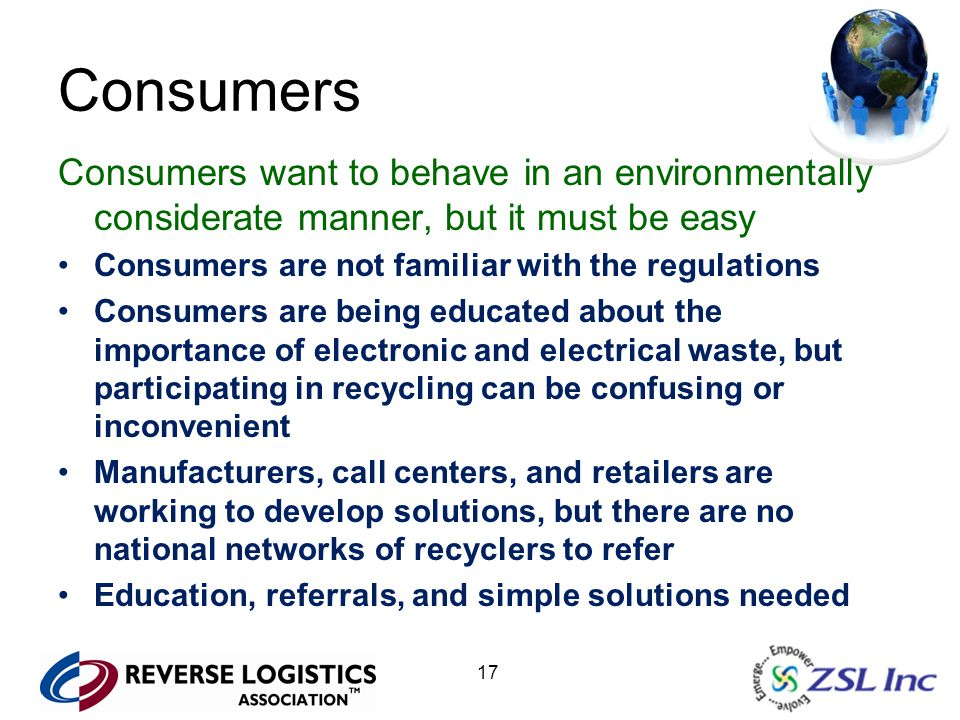 17 Consumers Consumers want to behave in an environmentally considerate manner, but it must be easy Consumers are not familiar with the regulations Consumers are being educated about the importance of electronic and electrical waste, but participating in recycling can be confusing or inconvenient Manufacturers, call centers, and retailers are working to develop solutions, but there are no national networks of recyclers to refer Education, referrals, and simple solutions needed