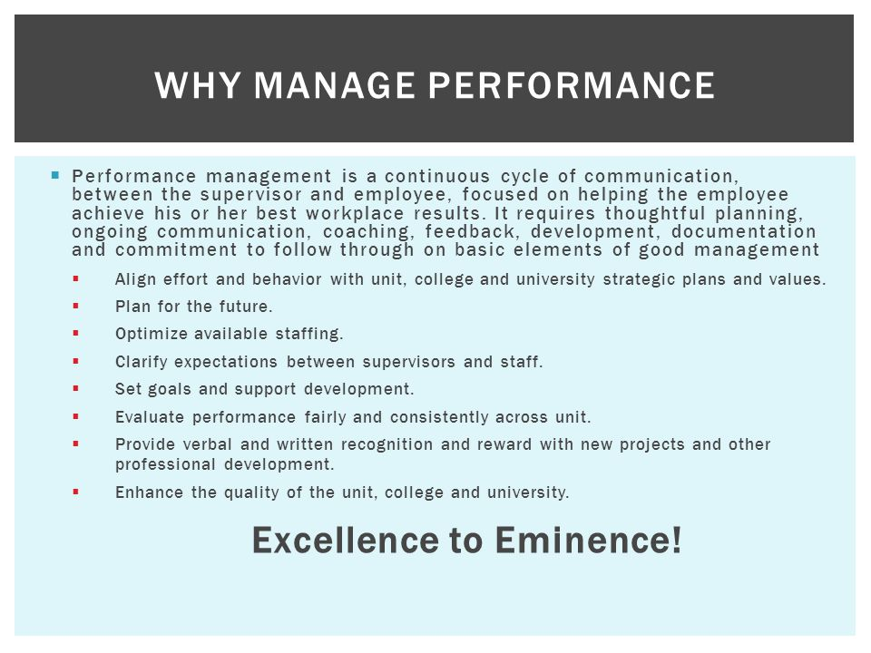  Performance management is a continuous cycle of communication, between the supervisor and employee, focused on helping the employee achieve his or her best workplace results.