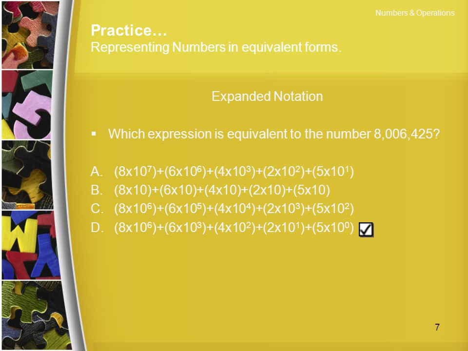 Practice… Representing Numbers in equivalent forms. Expanded Notation  Which expression is equivalent to the number 8,006,425? A.(8x10 7 )+(6x10 6 )+