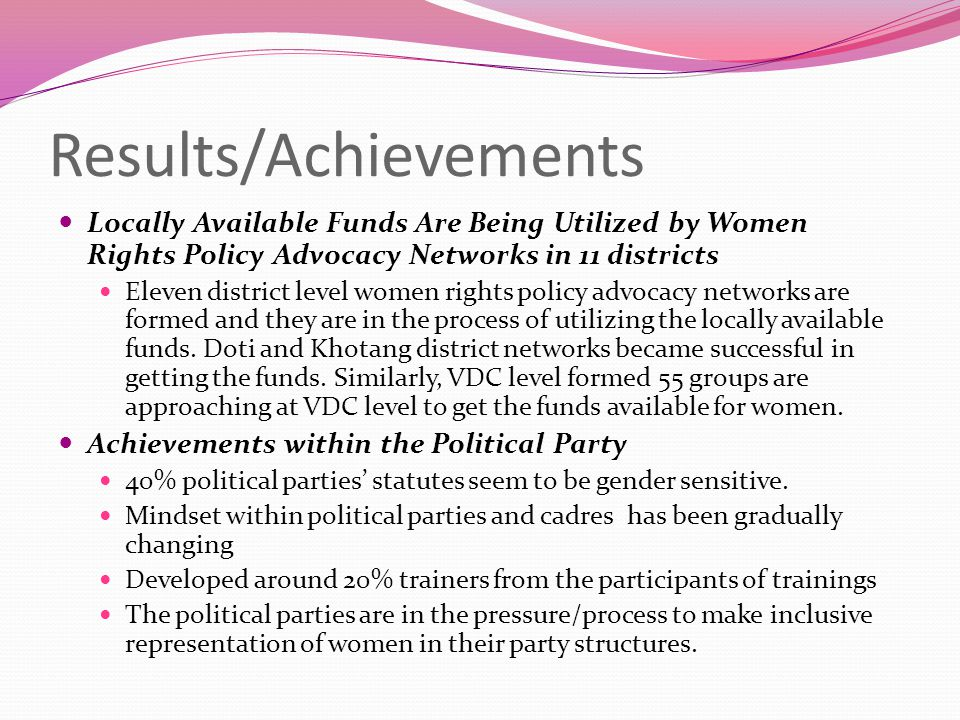 Contd… Skill Transfer/Empowerment The women political leaders of the districts (around 500) and the VDC level women leaders (around 1600) have started to transfer the skills and knowledge they have learned from the project at their circles.