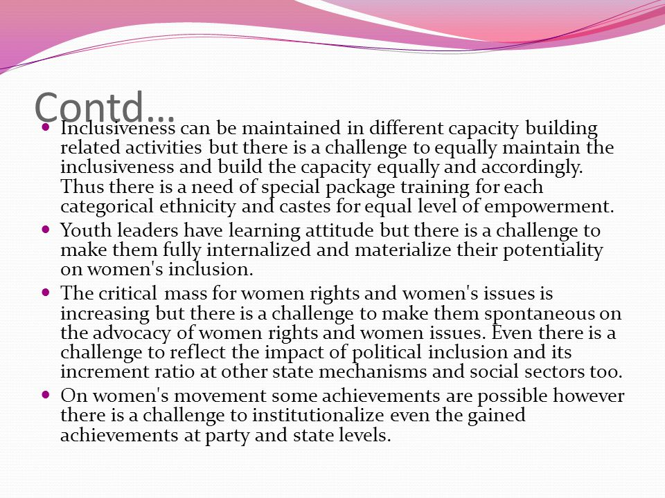Contd… Inclusiveness can be maintained in different capacity building related activities but there is a challenge to equally maintain the inclusiveness and build the capacity equally and accordingly.