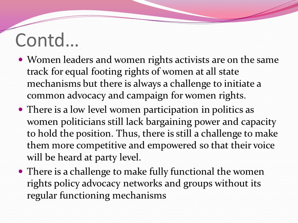 Contd… Women leaders and women rights activists are on the same track for equal footing rights of women at all state mechanisms but there is always a challenge to initiate a common advocacy and campaign for women rights.