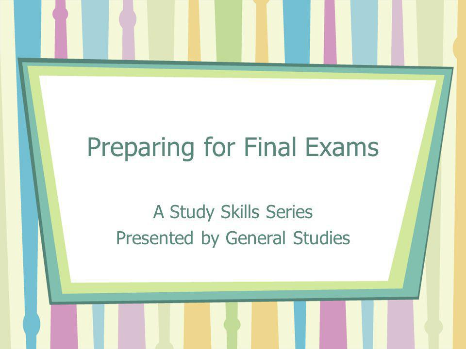 Preparing for Final Exams A Study Skills Series Presented by General Studies