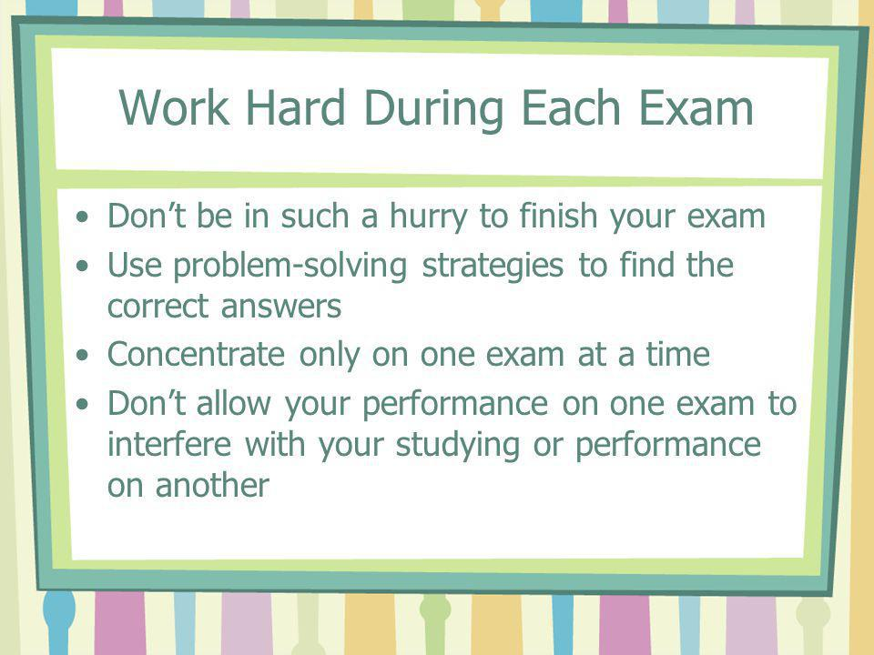 Work Hard During Each Exam Don't be in such a hurry to finish your exam Use problem-solving strategies to find the correct answers Concentrate only on