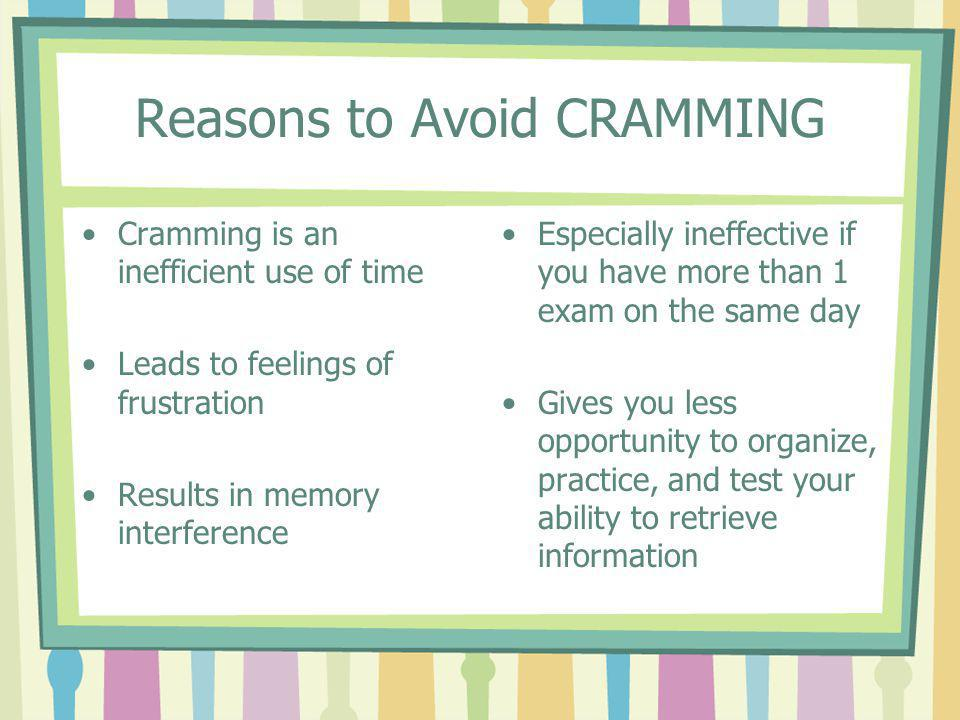Reasons to Avoid CRAMMING Cramming is an inefficient use of time Leads to feelings of frustration Results in memory interference Especially ineffectiv