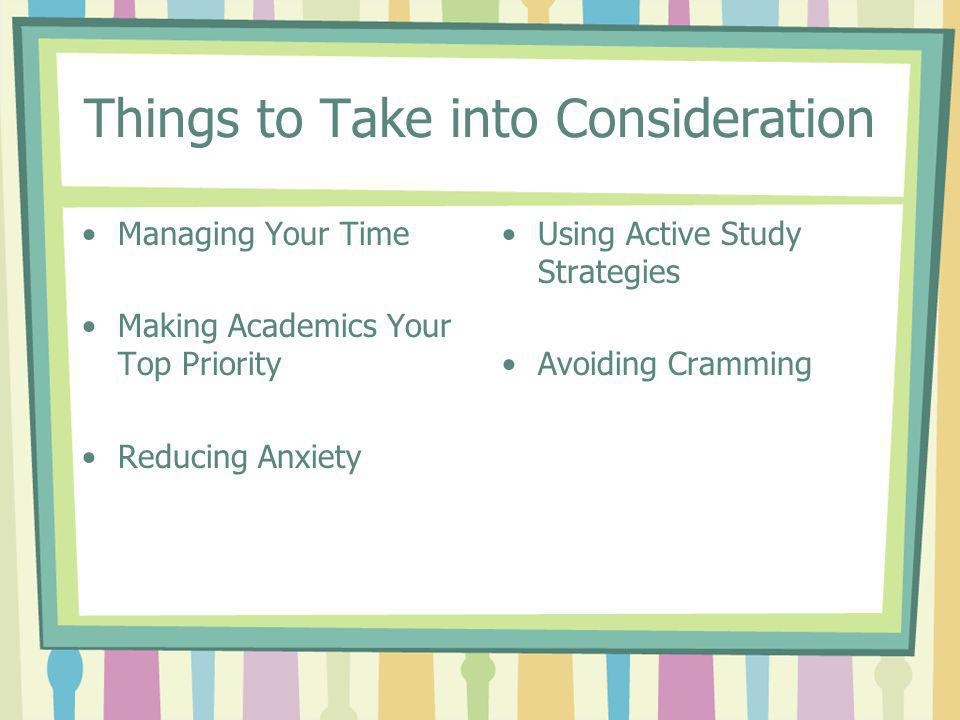 Things to Take into Consideration Managing Your Time Making Academics Your Top Priority Reducing Anxiety Using Active Study Strategies Avoiding Crammi