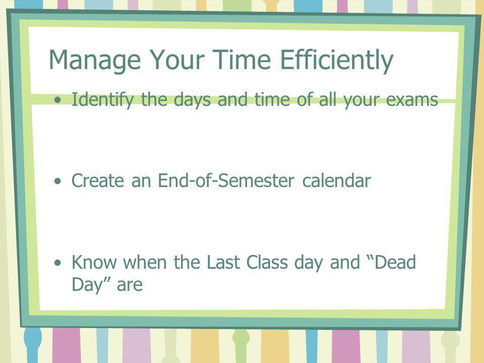 "Manage Your Time Efficiently Identify the days and time of all your exams Create an End-of-Semester calendar Know when the Last Class day and ""Dead Da"