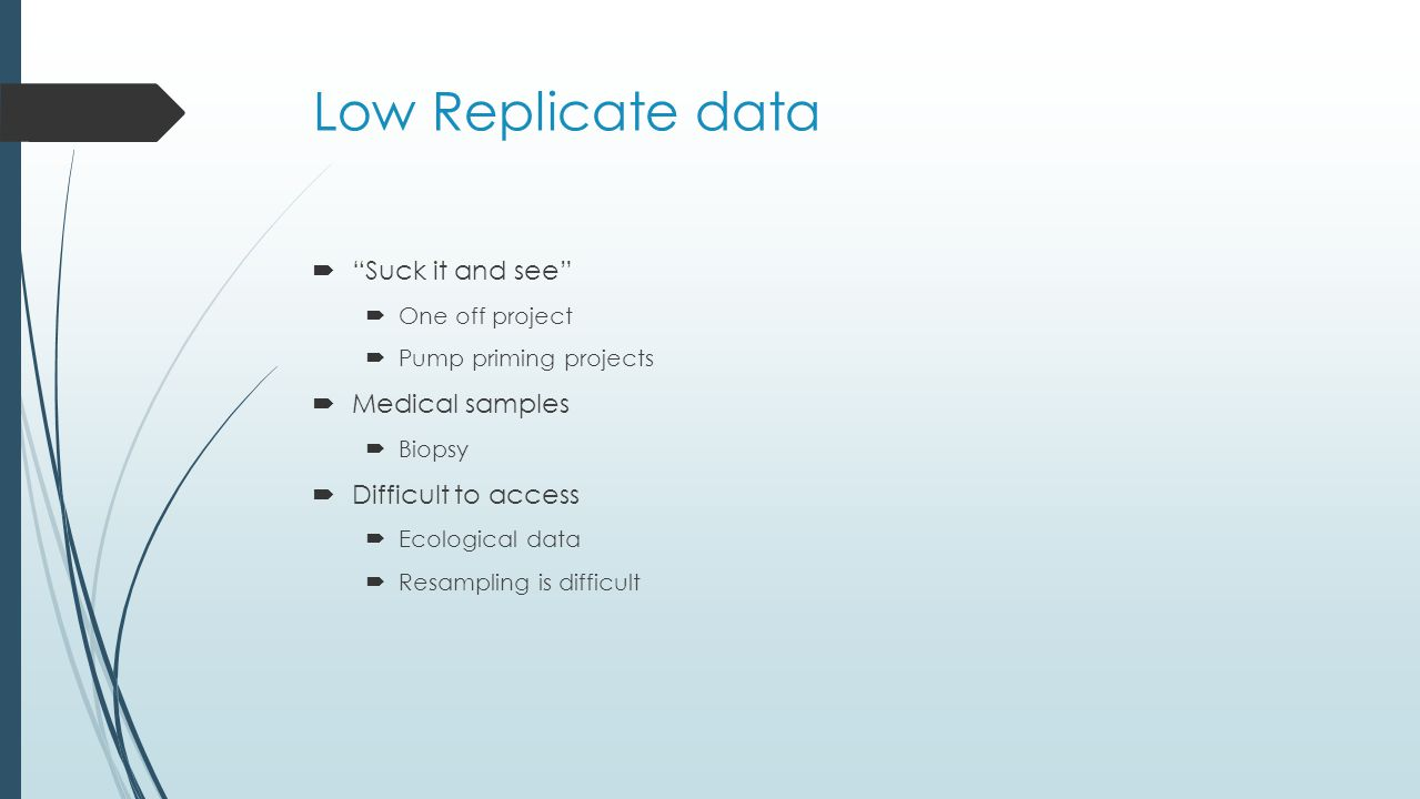 Low Replicate data  Suck it and see  One off project  Pump priming projects  Medical samples  Biopsy  Difficult to access  Ecological data  Resampling is difficult