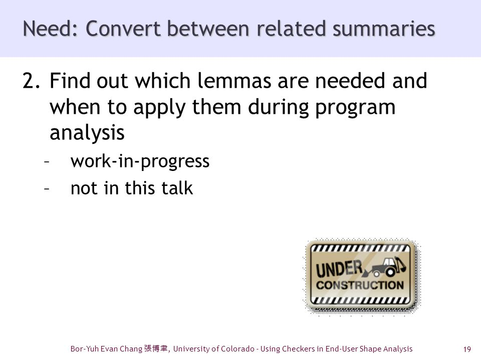 19 Need: Convert between related summaries 2.Find out which lemmas are needed and when to apply them during program analysis –work-in-progress –not in this talk Bor-Yuh Evan Chang 張博聿, University of Colorado - Using Checkers in End-User Shape Analysis