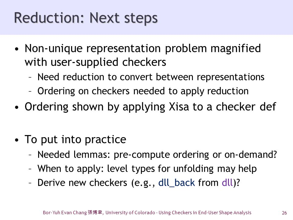 26 Reduction: Next steps Non-unique representation problem magnified with user-supplied checkers –Need reduction to convert between representations –Ordering on checkers needed to apply reduction Ordering shown by applying Xisa to a checker def To put into practice –Needed lemmas: pre-compute ordering or on-demand.