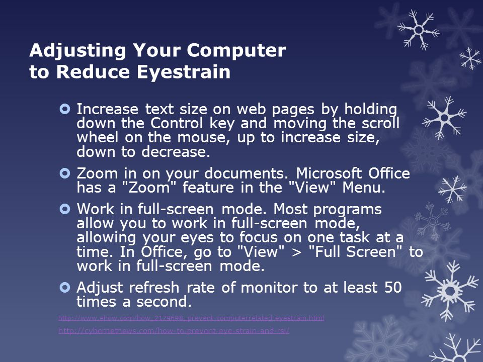 Adjusting Your Computer to Reduce Eyestrain  Increase text size on web pages by holding down the Control key and moving the scroll wheel on the mouse