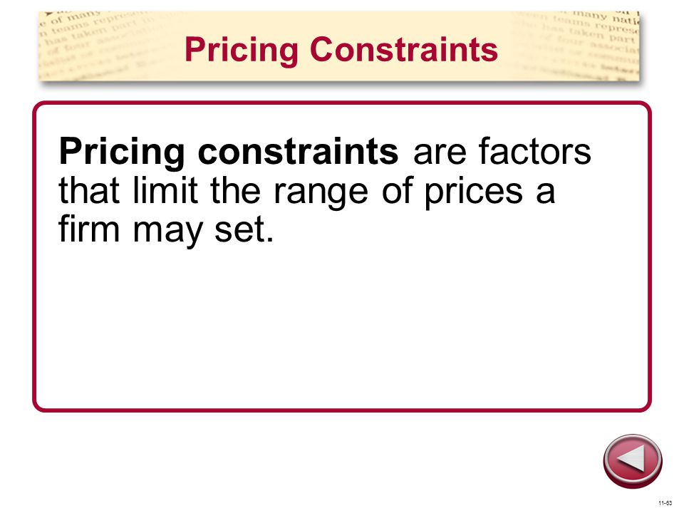 Pricing Constraints Pricing constraints are factors that limit the range of prices a firm may set. 11-63