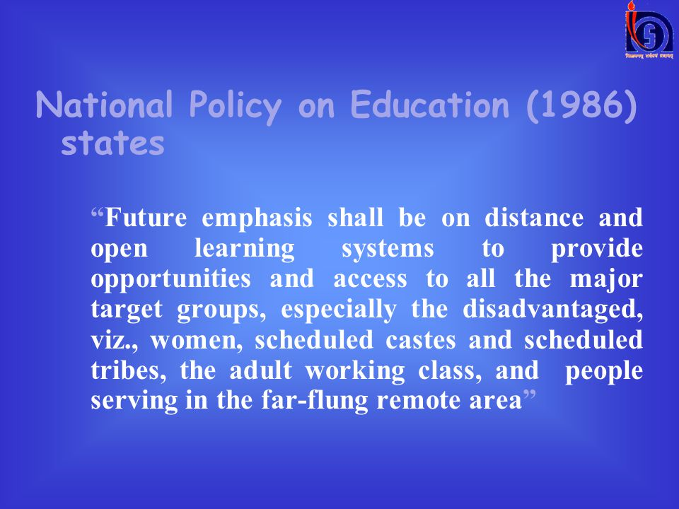 National Policy on Education (1986) states Future emphasis shall be on distance and open learning systems to provide opportunities and access to all the major target groups, especially the disadvantaged, viz., women, scheduled castes and scheduled tribes, the adult working class, and people serving in the far-flung remote area