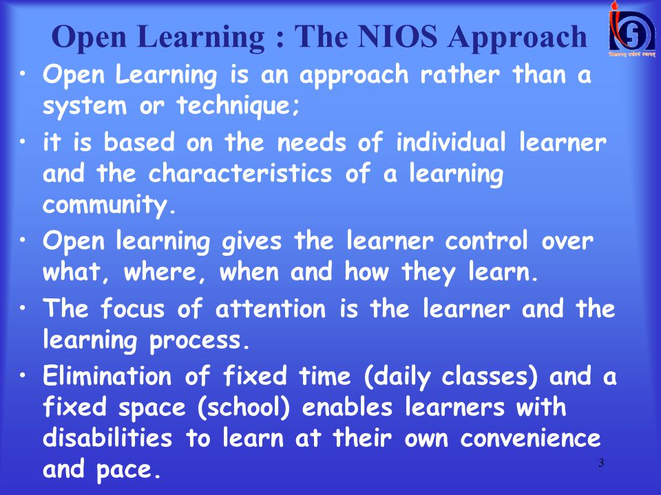 Open Learning is an approach rather than a system or technique; it is based on the needs of individual learner and the characteristics of a learning community.