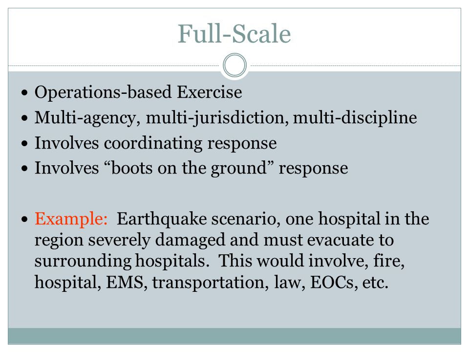 Full-Scale Operations-based Exercise Multi-agency, multi-jurisdiction, multi-discipline Involves coordinating response Involves boots on the ground response Example: Earthquake scenario, one hospital in the region severely damaged and must evacuate to surrounding hospitals.