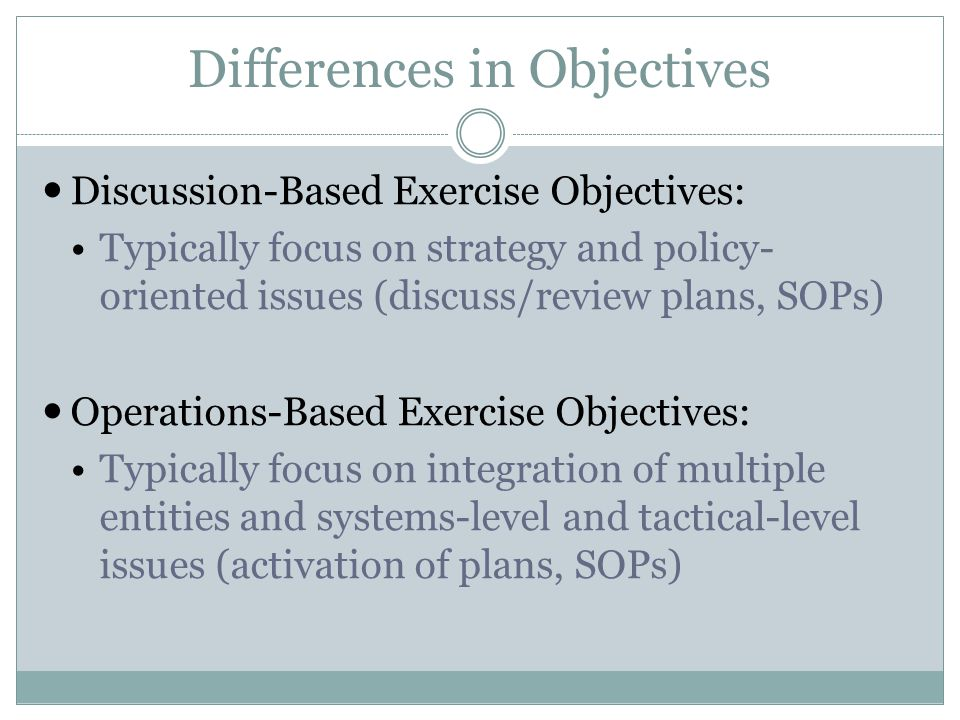 Differences in Objectives Discussion-Based Exercise Objectives: Typically focus on strategy and policy- oriented issues (discuss/review plans, SOPs) Operations-Based Exercise Objectives: Typically focus on integration of multiple entities and systems-level and tactical-level issues (activation of plans, SOPs)