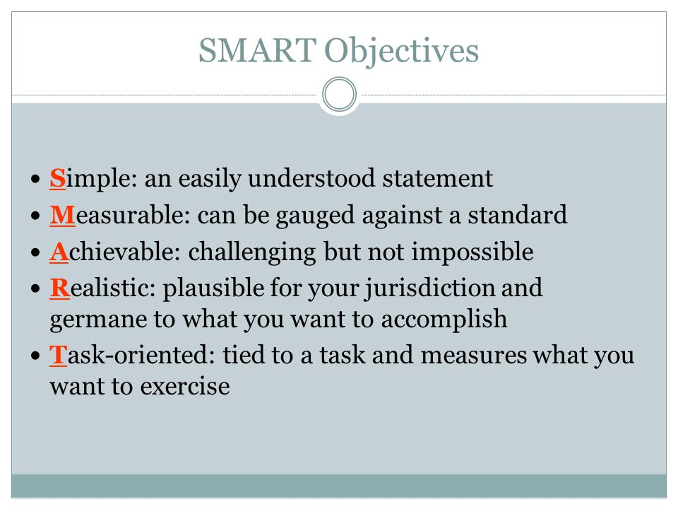 SMART Objectives Simple: an easily understood statement Measurable: can be gauged against a standard Achievable: challenging but not impossible Realistic: plausible for your jurisdiction and germane to what you want to accomplish Task-oriented: tied to a task and measures what you want to exercise