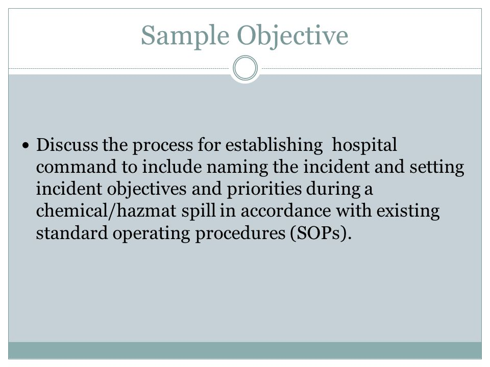 Sample Objective Discuss the process for establishing hospital command to include naming the incident and setting incident objectives and priorities during a chemical/hazmat spill in accordance with existing standard operating procedures (SOPs).
