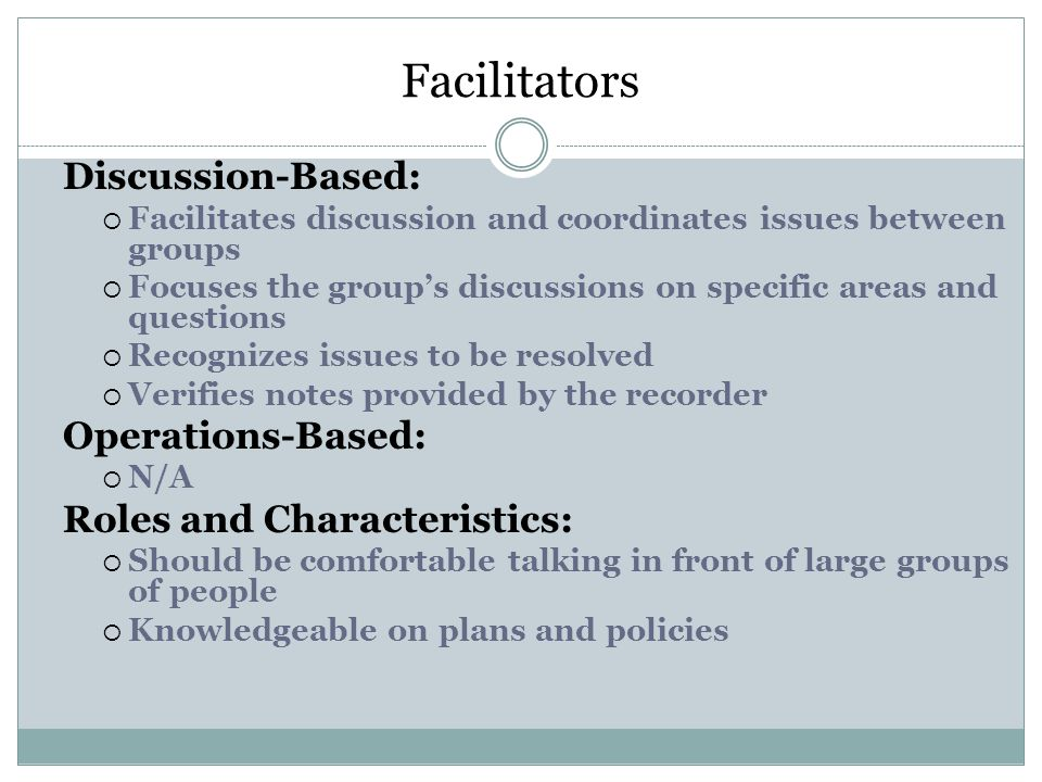 Facilitators Discussion-Based:  Facilitates discussion and coordinates issues between groups  Focuses the group's discussions on specific areas and questions  Recognizes issues to be resolved  Verifies notes provided by the recorder Operations-Based:  N/A Roles and Characteristics:  Should be comfortable talking in front of large groups of people  Knowledgeable on plans and policies
