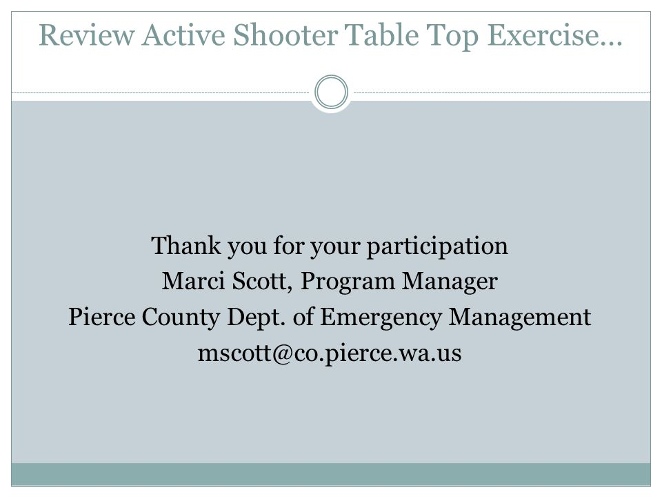 Review Active Shooter Table Top Exercise… Thank you for your participation Marci Scott, Program Manager Pierce County Dept.