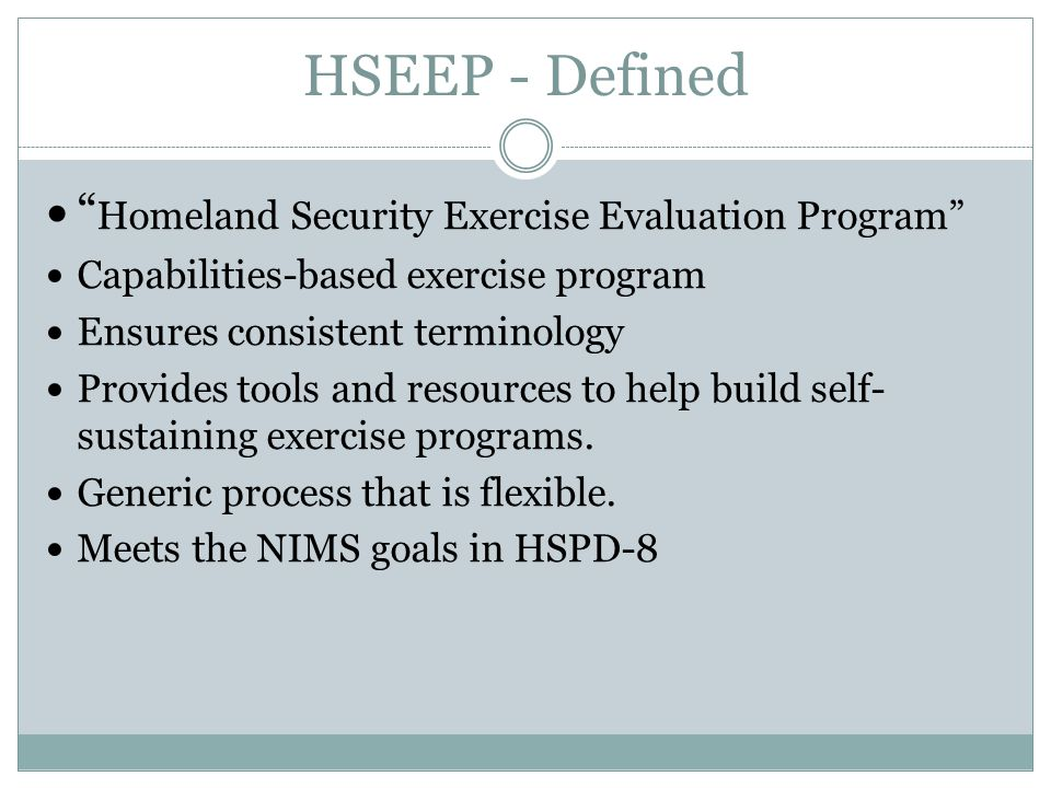 HSEEP - Defined Homeland Security Exercise Evaluation Program Capabilities-based exercise program Ensures consistent terminology Provides tools and resources to help build self- sustaining exercise programs.