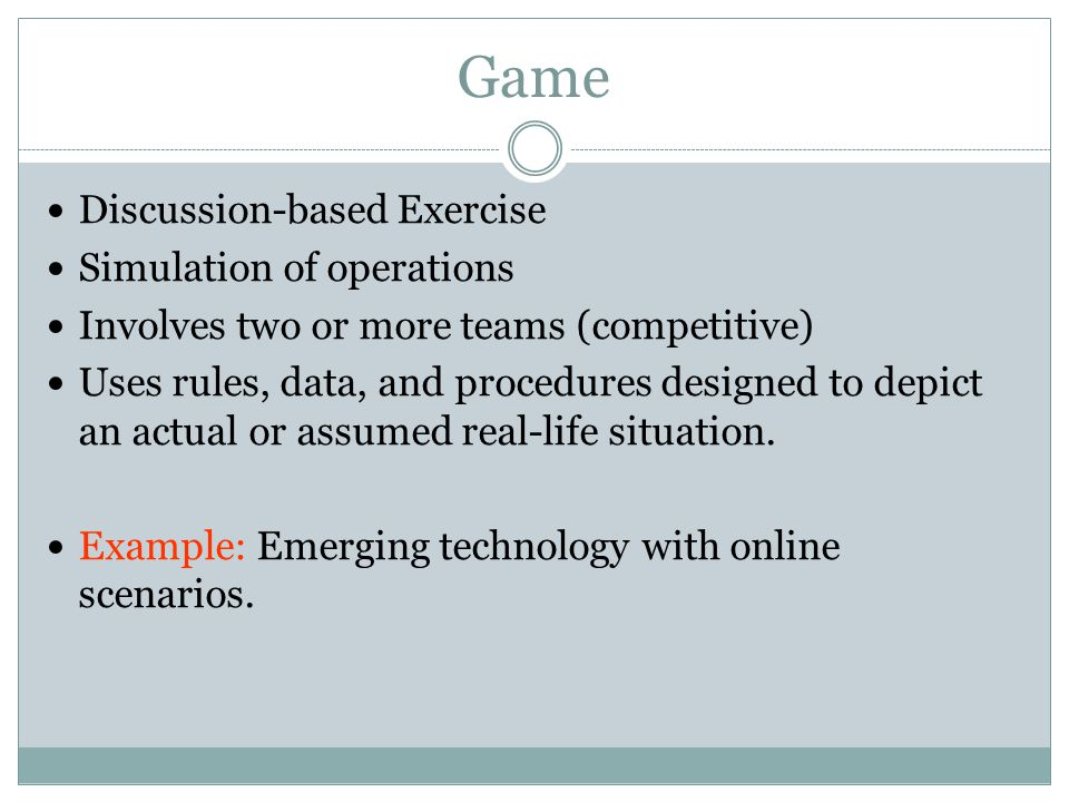 Game Discussion-based Exercise Simulation of operations Involves two or more teams (competitive) Uses rules, data, and procedures designed to depict an actual or assumed real-life situation.