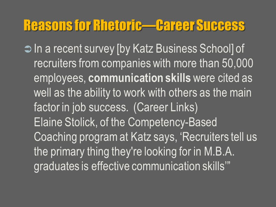 Reasons for Rhetoric—Career Success  In a recent survey [by Katz Business School] of recruiters from companies with more than 50,000 employees, communication skills were cited as well as the ability to work with others as the main factor in job success.