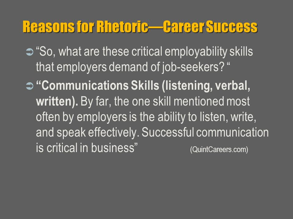 Reasons for Rhetoric—Career Success  So, what are these critical employability skills that employers demand of job-seekers.