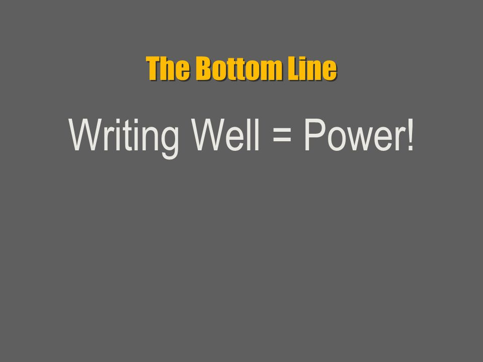 The Bottom Line Writing Well = Power!