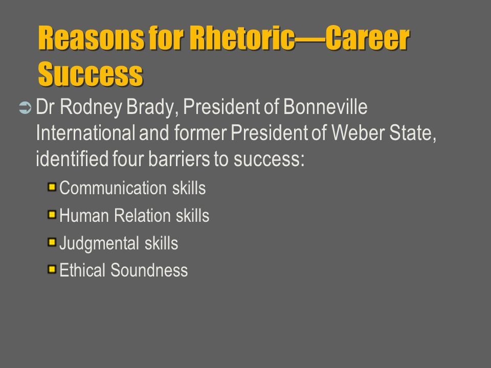 Reasons for Rhetoric—Career Success  Dr Rodney Brady, President of Bonneville International and former President of Weber State, identified four barriers to success: Communication skills Human Relation skills Judgmental skills Ethical Soundness