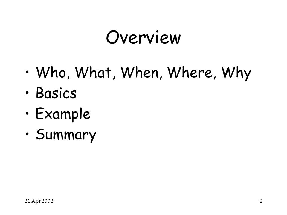 21 Apr 20022 Overview Who, What, When, Where, Why Basics Example Summary