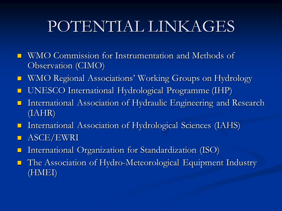 POTENTIAL LINKAGES WMO Commission for Instrumentation and Methods of Observation (CIMO) WMO Commission for Instrumentation and Methods of Observation (CIMO) WMO Regional Associations' Working Groups on Hydrology WMO Regional Associations' Working Groups on Hydrology UNESCO International Hydrological Programme (IHP) UNESCO International Hydrological Programme (IHP) International Association of Hydraulic Engineering and Research (IAHR) International Association of Hydraulic Engineering and Research (IAHR) International Association of Hydrological Sciences (IAHS) International Association of Hydrological Sciences (IAHS) ASCE/EWRI ASCE/EWRI International Organization for Standardization (ISO) International Organization for Standardization (ISO) The Association of Hydro-Meteorological Equipment Industry (HMEI) The Association of Hydro-Meteorological Equipment Industry (HMEI)