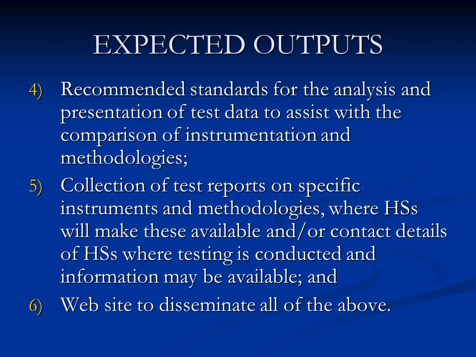 EXPECTED OUTPUTS 4) Recommended standards for the analysis and presentation of test data to assist with the comparison of instrumentation and methodologies; 5) Collection of test reports on specific instruments and methodologies, where HSs will make these available and/or contact details of HSs where testing is conducted and information may be available; and 6) Web site to disseminate all of the above.