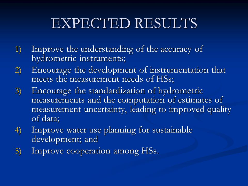 EXPECTED RESULTS 1) Improve the understanding of the accuracy of hydrometric instruments; 2) Encourage the development of instrumentation that meets the measurement needs of HSs; 3) Encourage the standardization of hydrometric measurements and the computation of estimates of measurement uncertainty, leading to improved quality of data; 4) Improve water use planning for sustainable development; and 5) Improve cooperation among HSs.