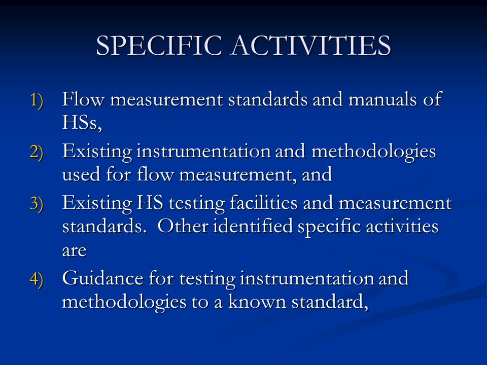 SPECIFIC ACTIVITIES 1) Flow measurement standards and manuals of HSs, 2) Existing instrumentation and methodologies used for flow measurement, and 3) Existing HS testing facilities and measurement standards.