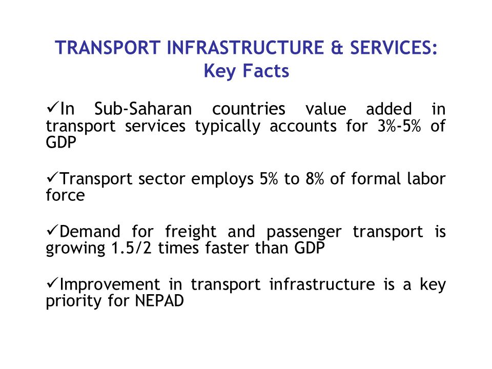 TRANSPORT INFRASTRUCTURE & SERVICES: Key Facts In Sub-Saharan countries v alue added in transport services typically accounts for 3%-5% of GDP Transport sector employs 5% to 8% of formal labor force Demand for freight and passenger transport is growing 1.5/2 times faster than GDP Improvement in transport infrastructure is a key priority for NEPAD