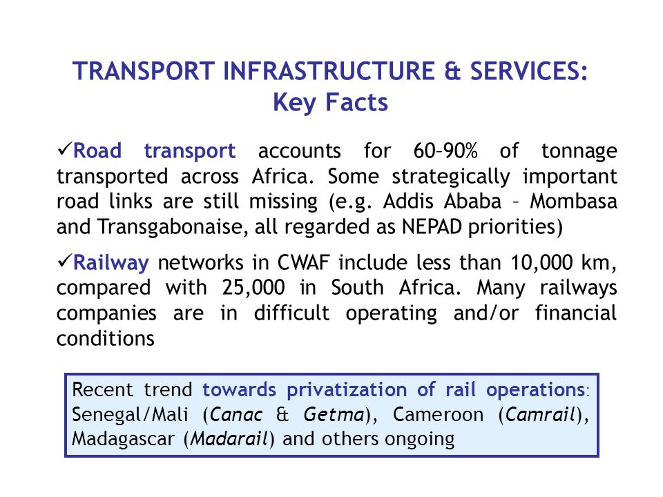 TRANSPORT INFRASTRUCTURE & SERVICES: Key Facts Road transport accounts for 60–90% of tonnage transported across Africa.