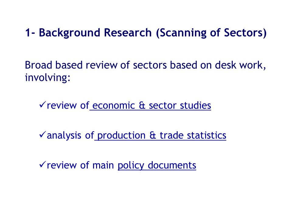 1- Background Research (Scanning of Sectors) Broad based review of sectors based on desk work, involving: review of main policy documents review of economic & sector studies analysis of production & trade statistics
