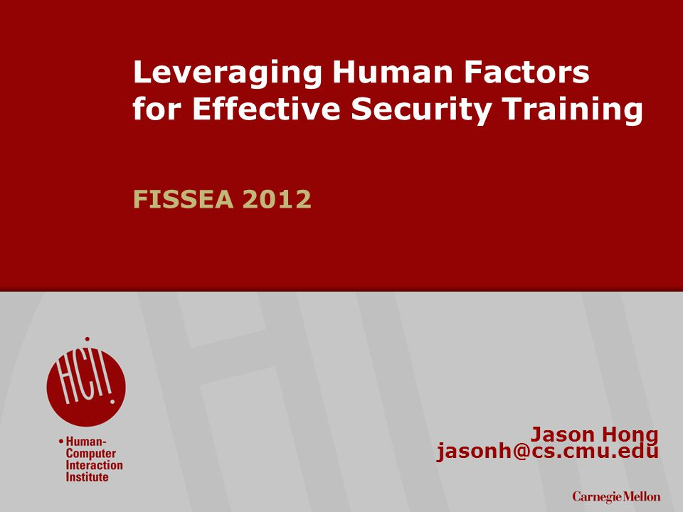 ©2009 Carnegie Mellon University : 1 Leveraging Human Factors for Effective Security Training FISSEA 2012 Jason Hong jasonh@cs.cmu.edu