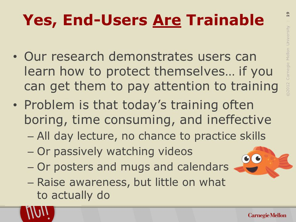 ©2012 Carnegie Mellon University : 19 Yes, End-Users Are Trainable Our research demonstrates users can learn how to protect themselves… if you can get them to pay attention to training Problem is that today's training often boring, time consuming, and ineffective – All day lecture, no chance to practice skills – Or passively watching videos – Or posters and mugs and calendars – Raise awareness, but little on what to actually do