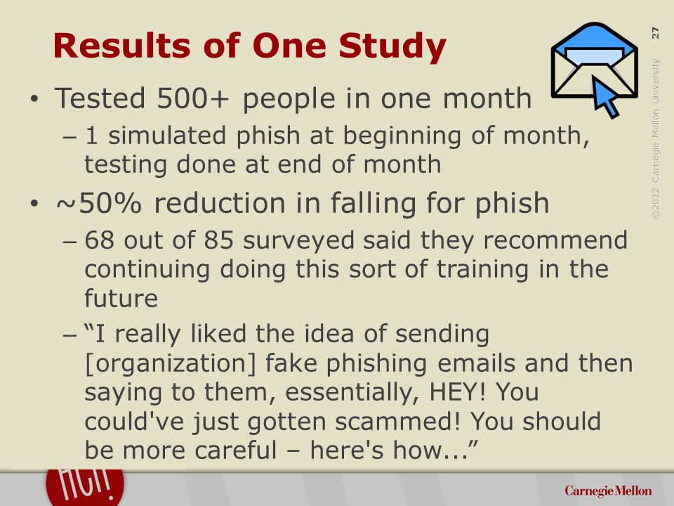 ©2012 Carnegie Mellon University : 27 Results of One Study Tested 500+ people in one month – 1 simulated phish at beginning of month, testing done at end of month ~50% reduction in falling for phish – 68 out of 85 surveyed said they recommend continuing doing this sort of training in the future – I really liked the idea of sending [organization] fake phishing emails and then saying to them, essentially, HEY.